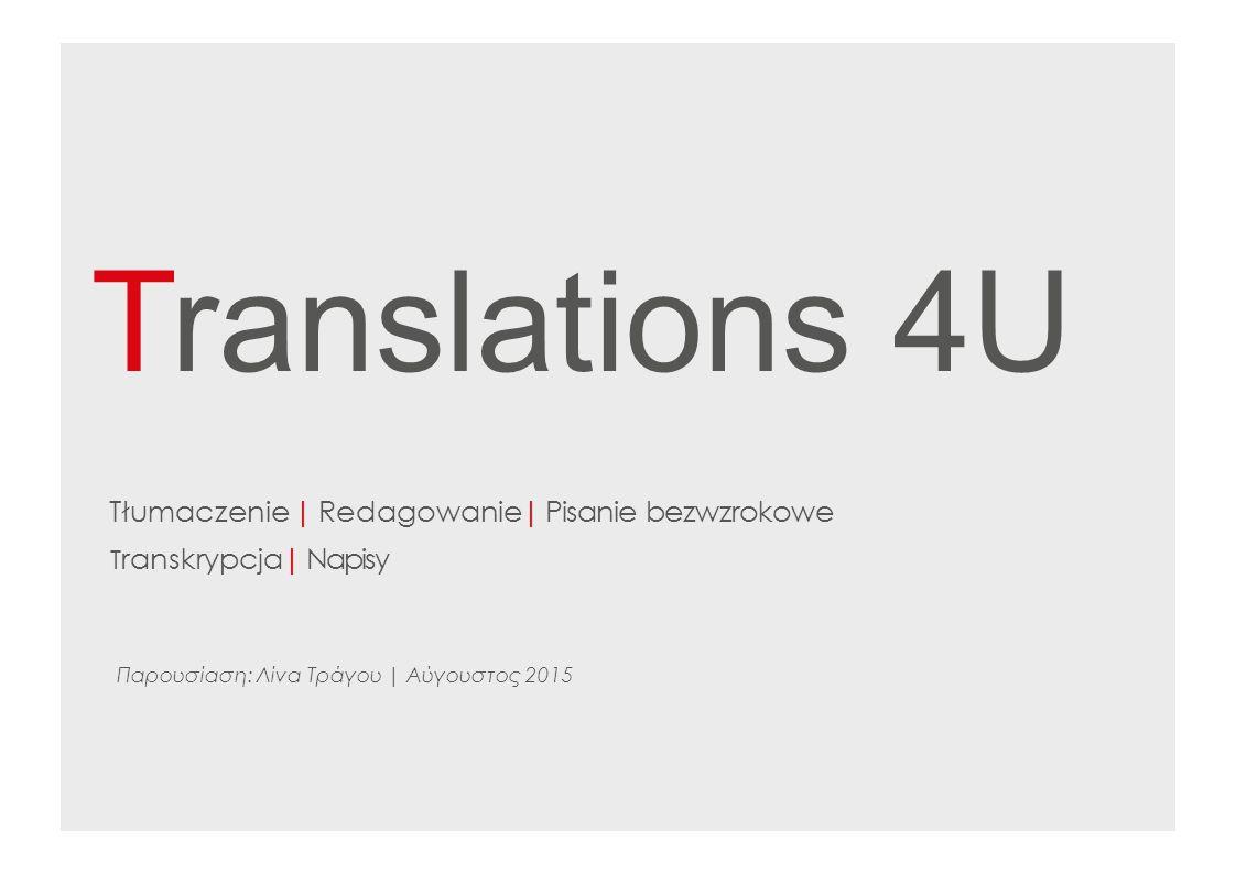 Translations 4U Tłumaczenie | Redagowanie | Pisanie bezwzrokowe T ranskrypcja | Napisy Παρουσίαση: Λίνα Τράγου | Αύγουστος 2015