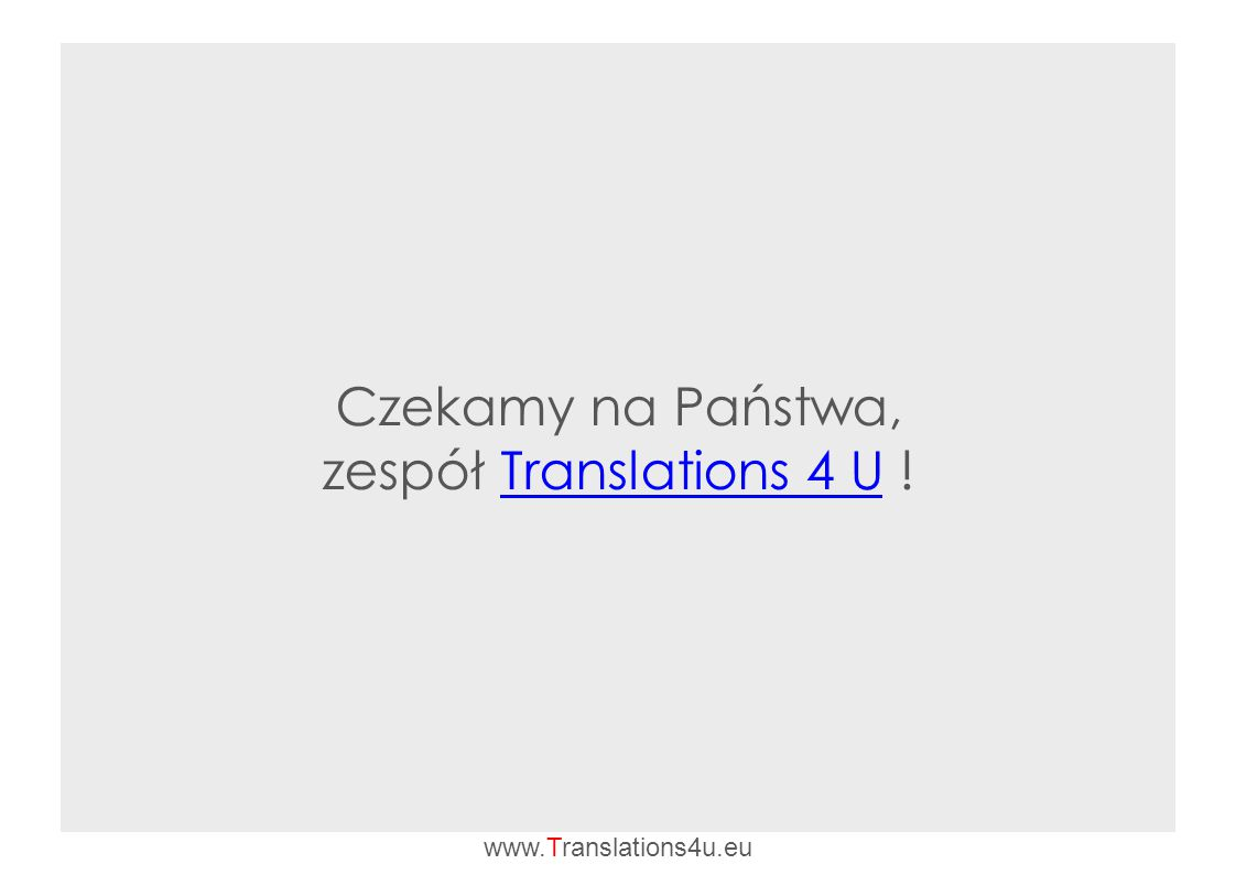 Czekamy na Państwa, zespół Translations 4 U !Translations 4 U www.Translations4u.eu