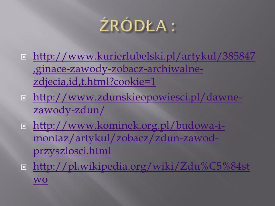  http://www.kurierlubelski.pl/artykul/385847,ginace-zawody-zobacz-archiwalne- zdjecia,id,t.html cookie=1 http://www.kurierlubelski.pl/artykul/385847,ginace-zawody-zobacz-archiwalne- zdjecia,id,t.html cookie=1  http://www.zdunskieopowiesci.pl/dawne- zawody-zdun/ http://www.zdunskieopowiesci.pl/dawne- zawody-zdun/  http://www.kominek.org.pl/budowa-i- montaz/artykul/zobacz/zdun-zawod- przyszlosci.html http://www.kominek.org.pl/budowa-i- montaz/artykul/zobacz/zdun-zawod- przyszlosci.html  http://pl.wikipedia.org/wiki/Zdu%C5%84st wo http://pl.wikipedia.org/wiki/Zdu%C5%84st wo