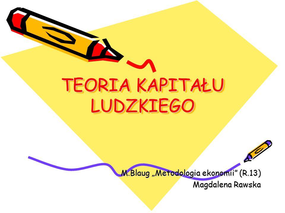 "TEORIA KAPITAŁU LUDZKIEGO M.Blaug ""Metodologia ekonomii (R.13) Magdalena Rawska"
