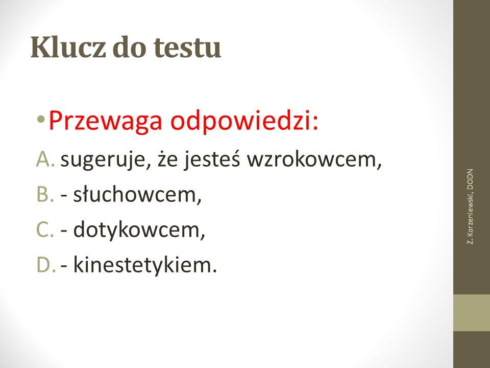 Klucz do testu Przewaga odpowiedzi: A.sugeruje, że jesteś wzrokowcem, B.- słuchowcem, C.- dotykowcem, D.- kinestetykiem. Z. Korzeniewski, DODN