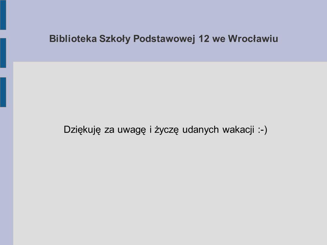 Biblioteka Szkoły Podstawowej 12 we Wrocławiu Dziękuję za uwagę i życzę udanych wakacji :-)
