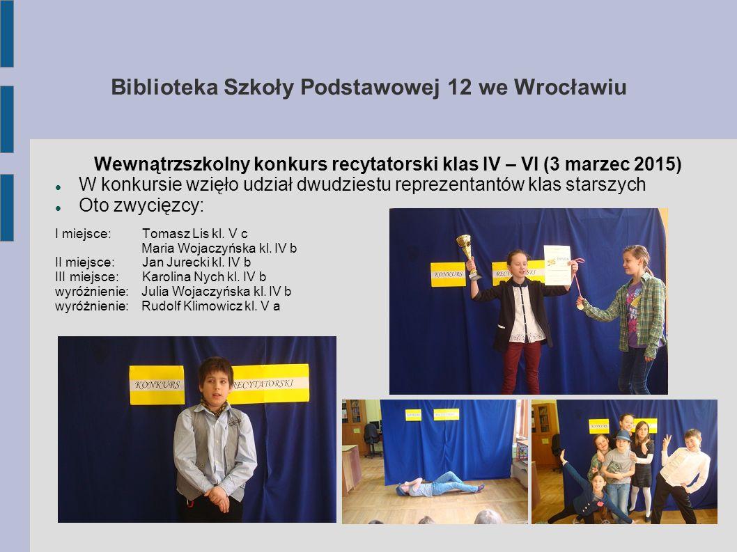 Biblioteka Szkoły Podstawowej 12 we Wrocławiu XV dzielnicowy konkurs recytatorski klas IV – VI (27 marzec 2015) W konkursie wzięło udział trzech recytatorów z naszej szkoły Oto zwycięzcy: II miejsce: Maria Wojaczyńska kl.
