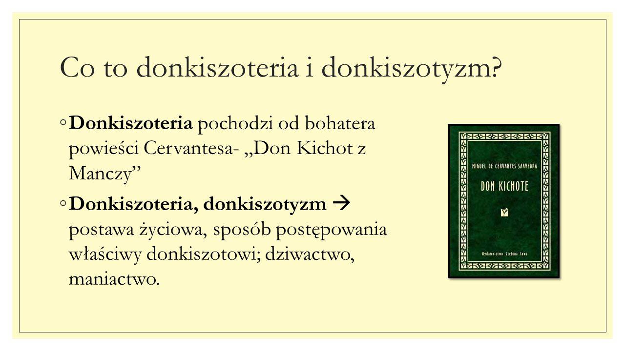 """Co to donkiszoteria i donkiszotyzm? ◦Donkiszoteria pochodzi od bohatera powieści Cervantesa- """"Don Kichot z Manczy"""" ◦Donkiszoteria, donkiszotyzm  post"""