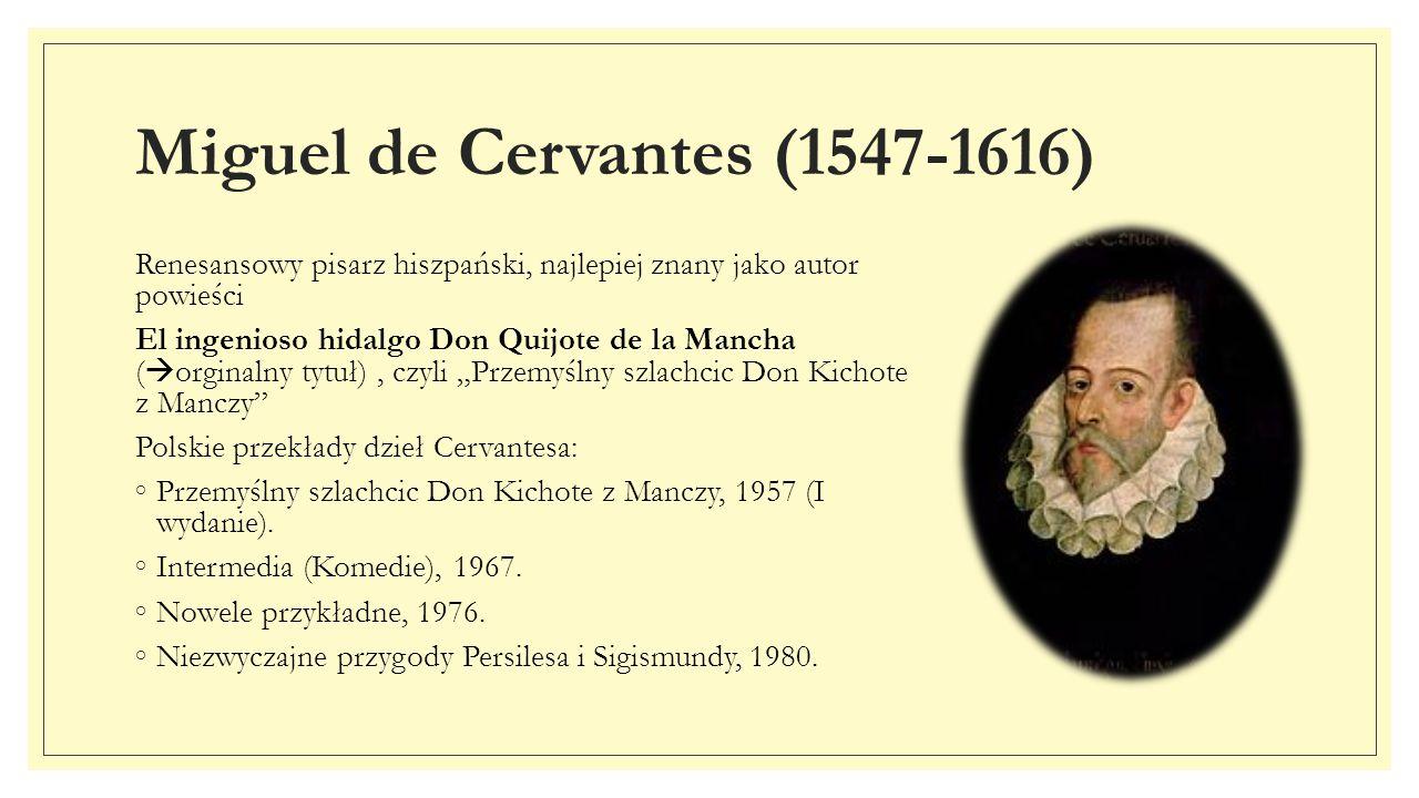 Miguel de Cervantes (1547-1616) Renesansowy pisarz hiszpański, najlepiej znany jako autor powieści El ingenioso hidalgo Don Quijote de la Mancha (  o