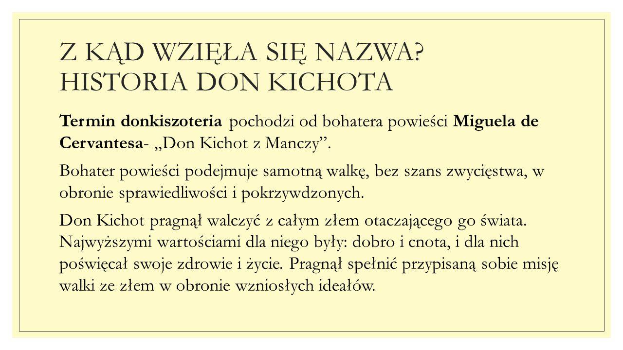 """Z KĄD WZIĘŁA SIĘ NAZWA? HISTORIA DON KICHOTA Termin donkiszoteria pochodzi od bohatera powieści Miguela de Cervantesa- """"Don Kichot z Manczy"""". Bohater"""