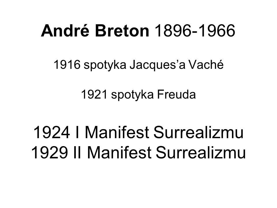 André Breton 1896-1966 1916 spotyka Jacques'a Vaché 1921 spotyka Freuda 1924 I Manifest Surrealizmu 1929 II Manifest Surrealizmu