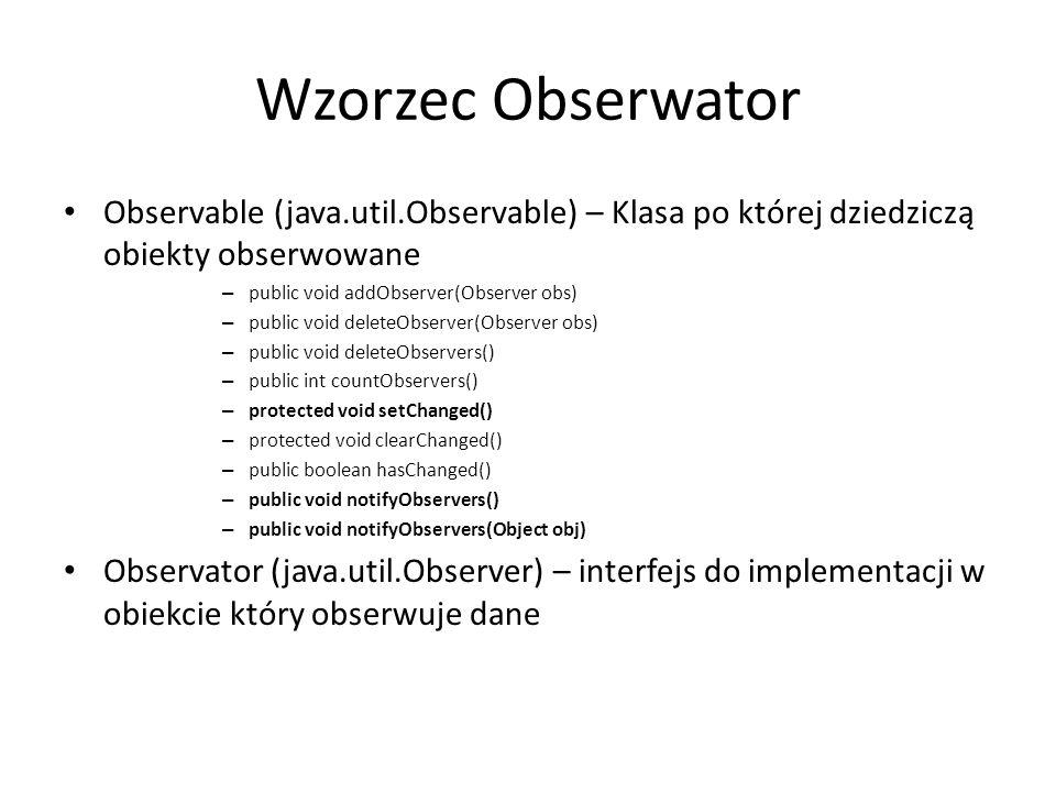 Wzorzec Obserwator Observable (java.util.Observable) – Klasa po której dziedziczą obiekty obserwowane – public void addObserver(Observer obs) – public
