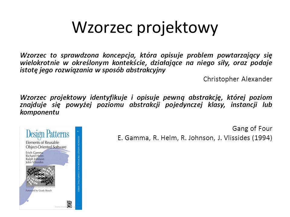 Wzorzec projektowy Wzorzec to sprawdzona koncepcja, która opisuje problem powtarzający się wielokrotnie w określonym kontekście, działające na niego s