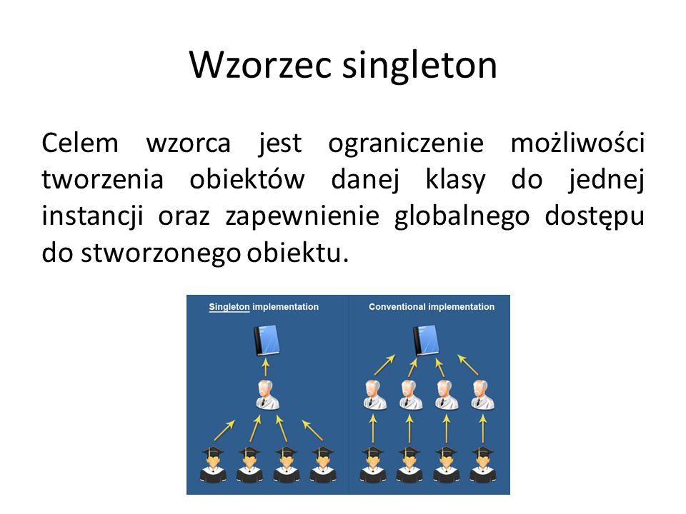 Wzorzec singleton Celem wzorca jest ograniczenie możliwości tworzenia obiektów danej klasy do jednej instancji oraz zapewnienie globalnego dostępu do