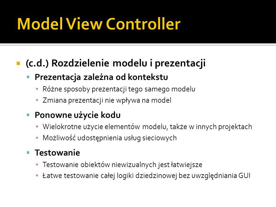  (c.d.) Rozdzielenie modelu i prezentacji  Prezentacja zależna od kontekstu ▪ Różne sposoby prezentacji tego samego modelu ▪ Zmiana prezentacji nie wpływa na model  Ponowne użycie kodu ▪ Wielokrotne użycie elementów modelu, także w innych projektach ▪ Możliwość udostępnienia usług sieciowych  Testowanie ▪ Testowanie obiektów niewizualnych jest łatwiejsze ▪ Łatwe testowanie całej logiki dziedzinowej bez uwzględniania GUI