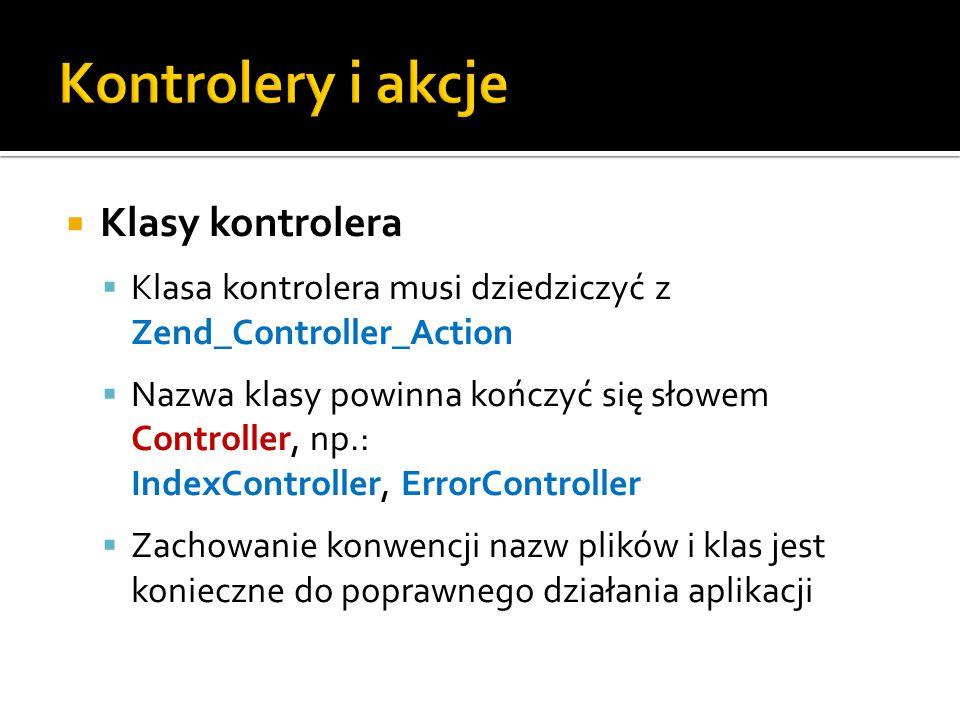  Klasy kontrolera  Klasa kontrolera musi dziedziczyć z Zend_Controller_Action  Nazwa klasy powinna kończyć się słowem Controller, np.: IndexController, ErrorController  Zachowanie konwencji nazw plików i klas jest konieczne do poprawnego działania aplikacji