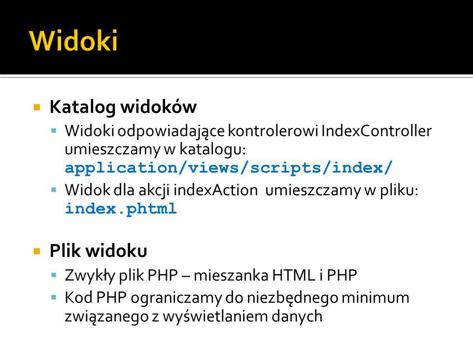  Katalog widoków  Widoki odpowiadające kontrolerowi IndexController umieszczamy w katalogu: application/views/scripts/index/  Widok dla akcji indexAction umieszczamy w pliku: index.phtml  Plik widoku  Zwykły plik PHP – mieszanka HTML i PHP  Kod PHP ograniczamy do niezbędnego minimum związanego z wyświetlaniem danych