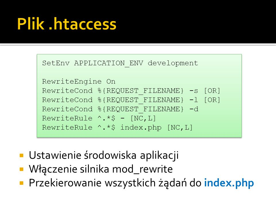  Ustawienie środowiska aplikacji  Włączenie silnika mod_rewrite  Przekierowanie wszystkich żądań do index.php SetEnv APPLICATION_ENV development RewriteEngine On RewriteCond %{REQUEST_FILENAME} -s [OR] RewriteCond %{REQUEST_FILENAME} -l [OR] RewriteCond %{REQUEST_FILENAME} -d RewriteRule ^.*$ - [NC,L] RewriteRule ^.*$ index.php [NC,L] SetEnv APPLICATION_ENV development RewriteEngine On RewriteCond %{REQUEST_FILENAME} -s [OR] RewriteCond %{REQUEST_FILENAME} -l [OR] RewriteCond %{REQUEST_FILENAME} -d RewriteRule ^.*$ - [NC,L] RewriteRule ^.*$ index.php [NC,L]