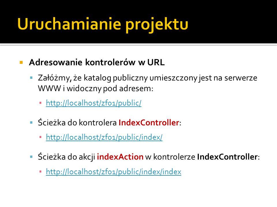  Adresowanie kontrolerów w URL  Załóżmy, że katalog publiczny umieszczony jest na serwerze WWW i widoczny pod adresem: ▪ http://localhost/zf01/public/ http://localhost/zf01/public/  Ścieżka do kontrolera IndexController: ▪ http://localhost/zf01/public/index/ http://localhost/zf01/public/index/  Ścieżka do akcji indexAction w kontrolerze IndexController: ▪ http://localhost/zf01/public/index/index http://localhost/zf01/public/index/index