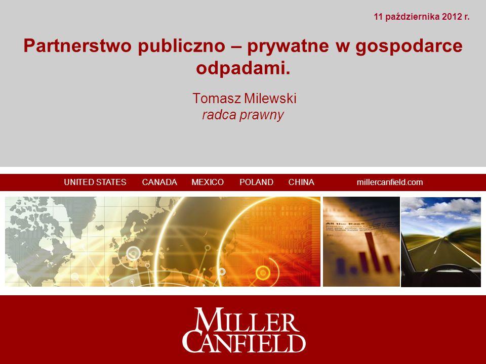 UNITED STATES CANADA MEXICO POLAND CHINA millercanfield.com Partnerstwo publiczno – prywatne w gospodarce odpadami. Tomasz Milewski radca prawny 11 pa