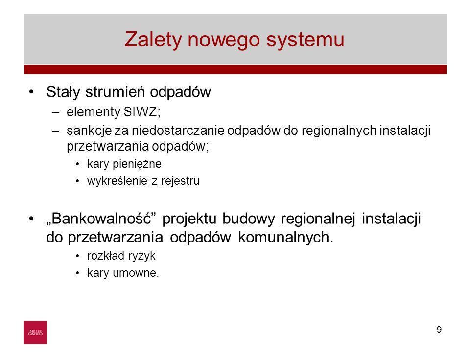 """9 Zalety nowego systemu Stały strumień odpadów –elementy SIWZ; –sankcje za niedostarczanie odpadów do regionalnych instalacji przetwarzania odpadów; kary pieniężne wykreślenie z rejestru """"Bankowalność projektu budowy regionalnej instalacji do przetwarzania odpadów komunalnych."""