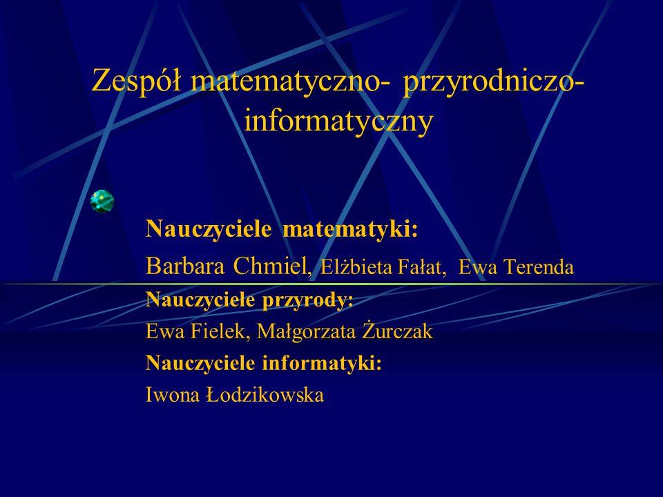 Zespół matematyczno- przyrodniczo- informatyczny Nauczyciele matematyki: Barbara Chmiel, Elżbieta Fałat, Ewa Terenda Nauczyciele przyrody: Ewa Fielek,
