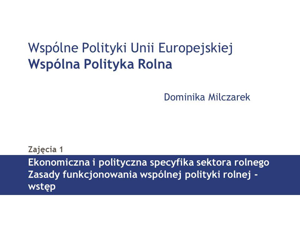Wspólne Polityki Unii Europejskiej Wspólna Polityka Rolna Dominika Milczarek Zajęcia 1 Ekonomiczna i polityczna specyfika sektora rolnego Zasady funkcjonowania wspólnej polityki rolnej - wstęp