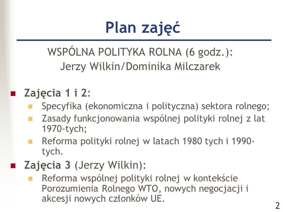 2 Plan zajęć WSPÓLNA POLITYKA ROLNA (6 godz.): Jerzy Wilkin/Dominika Milczarek Zajęcia 1 i 2: Specyfika (ekonomiczna i polityczna) sektora rolnego; Zasady funkcjonowania wspólnej polityki rolnej z lat 1970-tych; Reforma polityki rolnej w latach 1980 tych i 1990- tych.