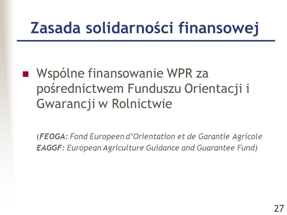 27 Zasada solidarności finansowej Wspólne finansowanie WPR za pośrednictwem Funduszu Orientacji i Gwarancji w Rolnictwie (FEOGA: Fond Europeen d'Orientation et de Garantie Agricole EAGGF: European Agriculture Guidance and Guarantee Fund)