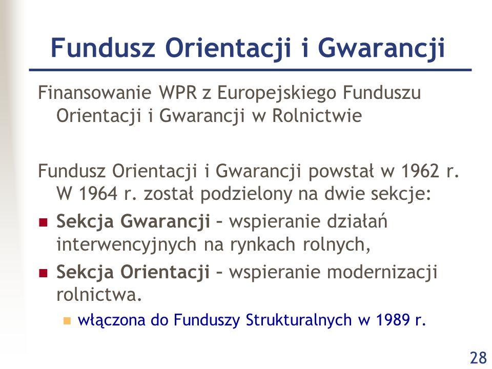 28 Fundusz Orientacji i Gwarancji Finansowanie WPR z Europejskiego Funduszu Orientacji i Gwarancji w Rolnictwie Fundusz Orientacji i Gwarancji powstał w 1962 r.