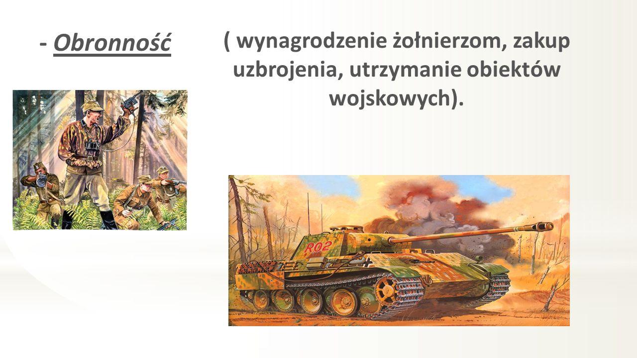 - Obronność ( wynagrodzenie żołnierzom, zakup uzbrojenia, utrzymanie obiektów wojskowych).