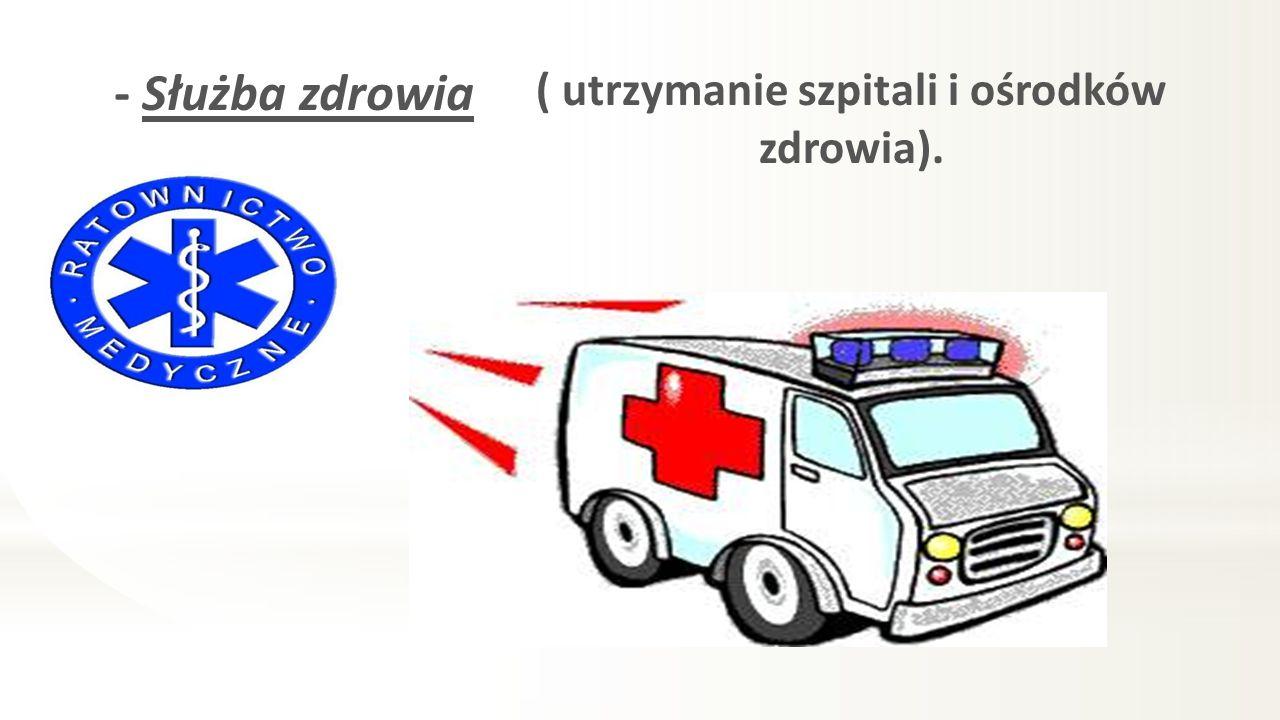 - Służba zdrowia ( utrzymanie szpitali i ośrodków zdrowia).