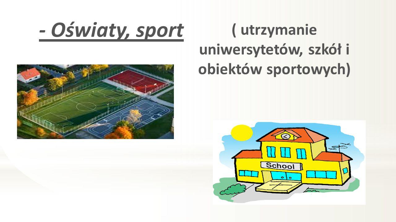 - Oświaty, sport ( utrzymanie uniwersytetów, szkół i obiektów sportowych)