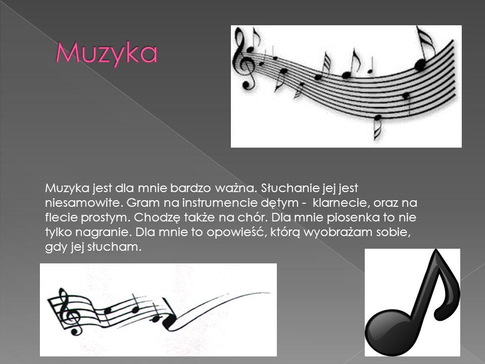 Muzyka jest dla mnie bardzo ważna. Słuchanie jej jest niesamowite. Gram na instrumencie dętym - klarnecie, oraz na flecie prostym. Chodzę także na chó