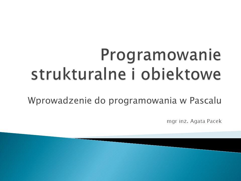 Wprowadzenie do programowania w Pascalu mgr inż. Agata Pacek