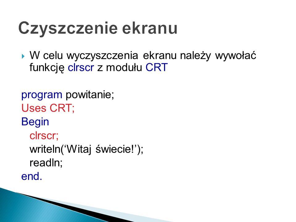  W celu wyczyszczenia ekranu należy wywołać funkcję clrscr z modułu CRT program powitanie; Uses CRT; Begin clrscr; writeln('Witaj świecie!'); readln; end.