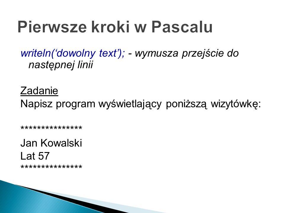 writeln('dowolny text'); - wymusza przejście do następnej linii Zadanie Napisz program wyświetlający poniższą wizytówkę: *************** Jan Kowalski Lat 57 ***************