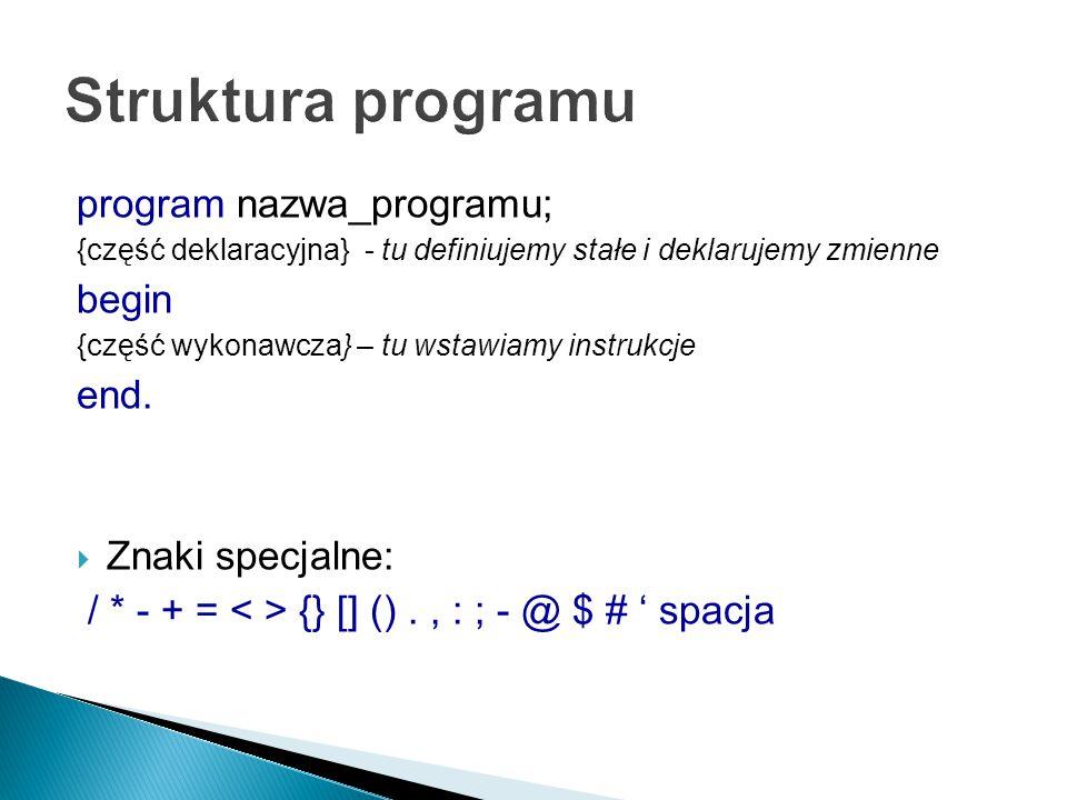 program nazwa_programu; {część deklaracyjna} - tu definiujemy stałe i deklarujemy zmienne begin {część wykonawcza} – tu wstawiamy instrukcje end.