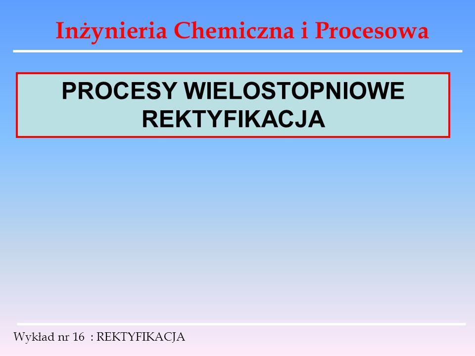 Inżynieria Chemiczna i Procesowa Wykład nr 16 : REKTYFIKACJA PROCESY WIELOSTOPNIOWE REKTYFIKACJA