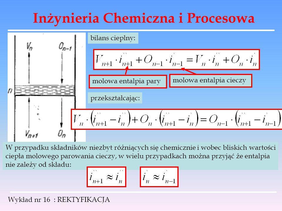 Inżynieria Chemiczna i Procesowa Wykład nr 16 : REKTYFIKACJA bilans cieplny: molowa entalpia pary molowa entalpia cieczy przekształcając: W przypadku
