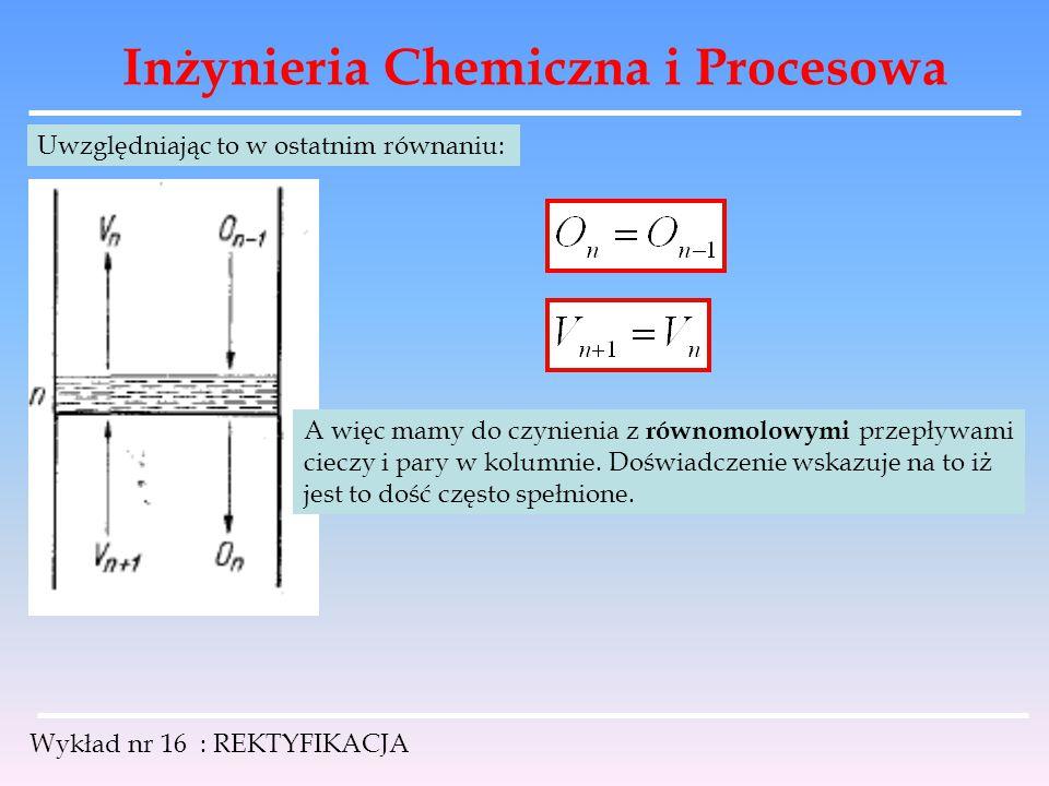 Inżynieria Chemiczna i Procesowa Wykład nr 16 : REKTYFIKACJA Uwzględniając to w ostatnim równaniu: A więc mamy do czynienia z równomolowymi przepływam