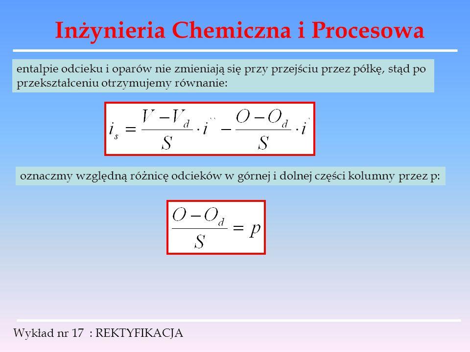 Inżynieria Chemiczna i Procesowa Wykład nr 17 : REKTYFIKACJA entalpie odcieku i oparów nie zmieniają się przy przejściu przez półkę, stąd po przekszta
