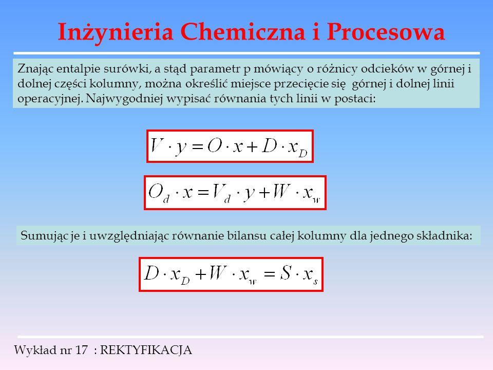 Inżynieria Chemiczna i Procesowa Wykład nr 17 : REKTYFIKACJA Znając entalpie surówki, a stąd parametr p mówiący o różnicy odcieków w górnej i dolnej c