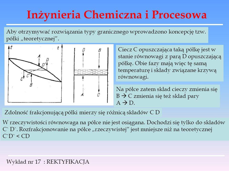 """Inżynieria Chemiczna i Procesowa Wykład nr 17 : REKTYFIKACJA Aby otrzymywać rozwiązania typy granicznego wprowadzono koncepcję tzw. półki """"teoretyczne"""