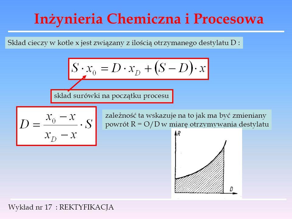 Inżynieria Chemiczna i Procesowa Wykład nr 17 : REKTYFIKACJA Skład cieczy w kotle x jest związany z ilością otrzymanego destylatu D : skład surówki na