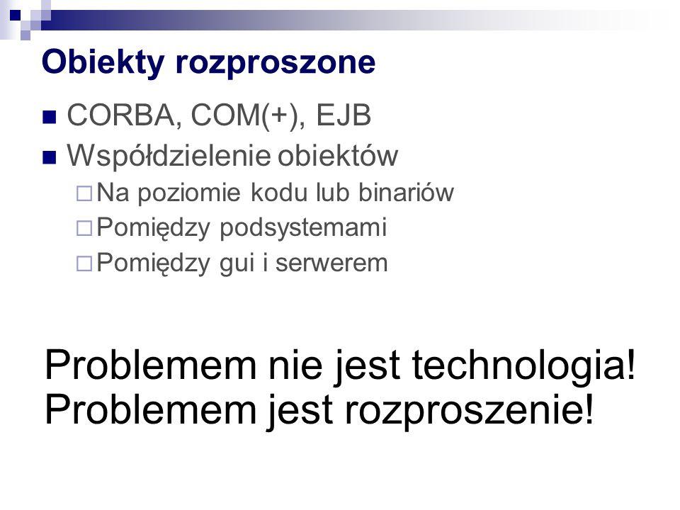 Obiekty rozproszone CORBA, COM(+), EJB Współdzielenie obiektów  Na poziomie kodu lub binariów  Pomiędzy podsystemami  Pomiędzy gui i serwerem Problemem nie jest technologia.