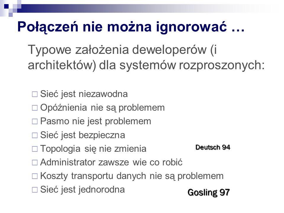 Połączeń nie można ignorować … Typowe założenia deweloperów (i architektów) dla systemów rozproszonych:  Sieć jest niezawodna  Opóźnienia nie są problemem  Pasmo nie jest problemem  Sieć jest bezpieczna  Topologia się nie zmienia  Administrator zawsze wie co robić  Koszty transportu danych nie są problemem  Sieć jest jednorodna Deutsch 94 Gosling 97