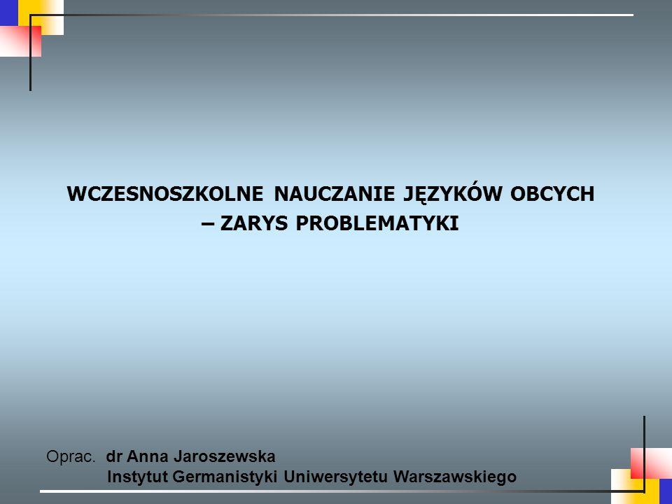 WCZESNOSZKOLNE NAUCZANIE JĘZYKÓW OBCYCH – ZARYS PROBLEMATYKI Oprac. dr Anna Jaroszewska Instytut Germanistyki Uniwersytetu Warszawskiego