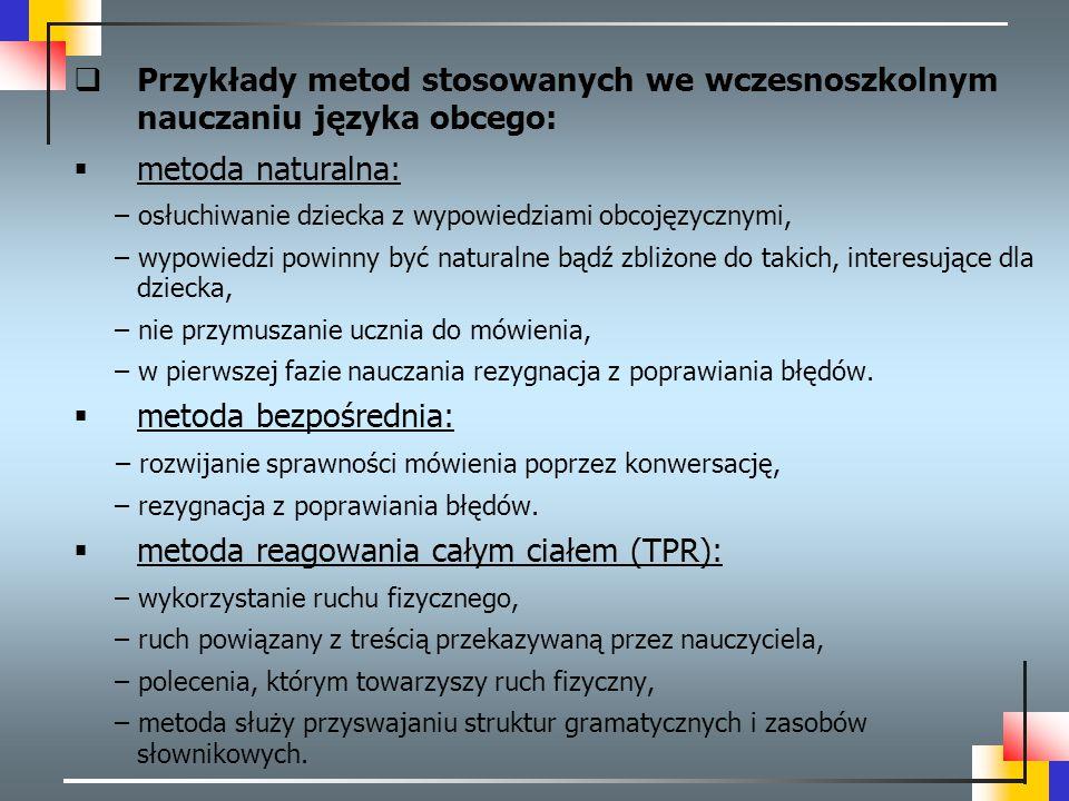  Przykłady metod stosowanych we wczesnoszkolnym nauczaniu języka obcego:  metoda naturalna: – osłuchiwanie dziecka z wypowiedziami obcojęzycznymi, –