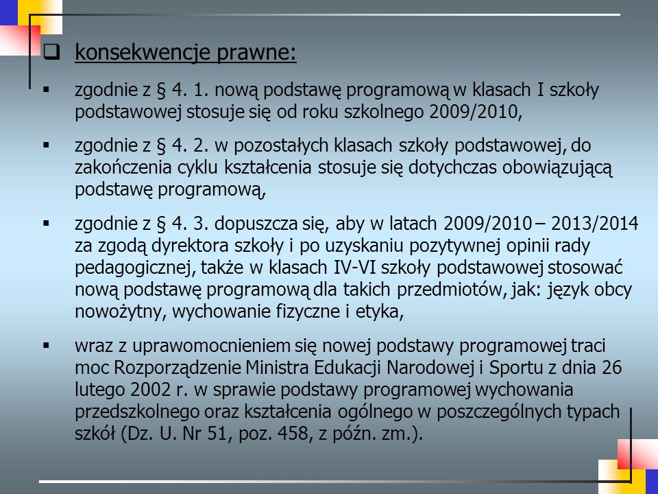  konsekwencje prawne:  zgodnie z § 4. 1. nową podstawę programową w klasach I szkoły podstawowej stosuje się od roku szkolnego 2009/2010,  zgodnie