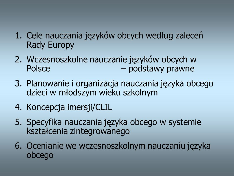 1.Cele nauczania języków obcych według zaleceń Rady Europy a)Ważniejsze dokumenty Komisji Europejskiej z zakresu polityki językowej UE b)Lista celów/działań c)Najważniejsze problemy dotyczące wczesnoszkolnego nauczania języków obcych d)Główne postulaty dotyczące wczesnoszkolnego nauczania języków obcych