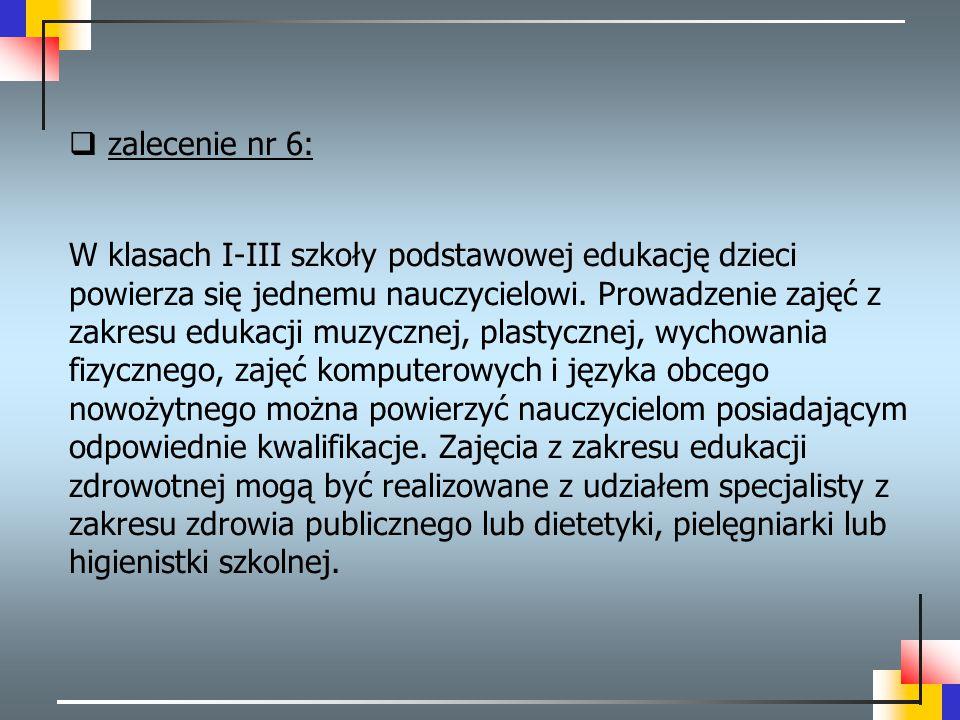  zalecenie nr 6: W klasach I-III szkoły podstawowej edukację dzieci powierza się jednemu nauczycielowi. Prowadzenie zajęć z zakresu edukacji muzyczne
