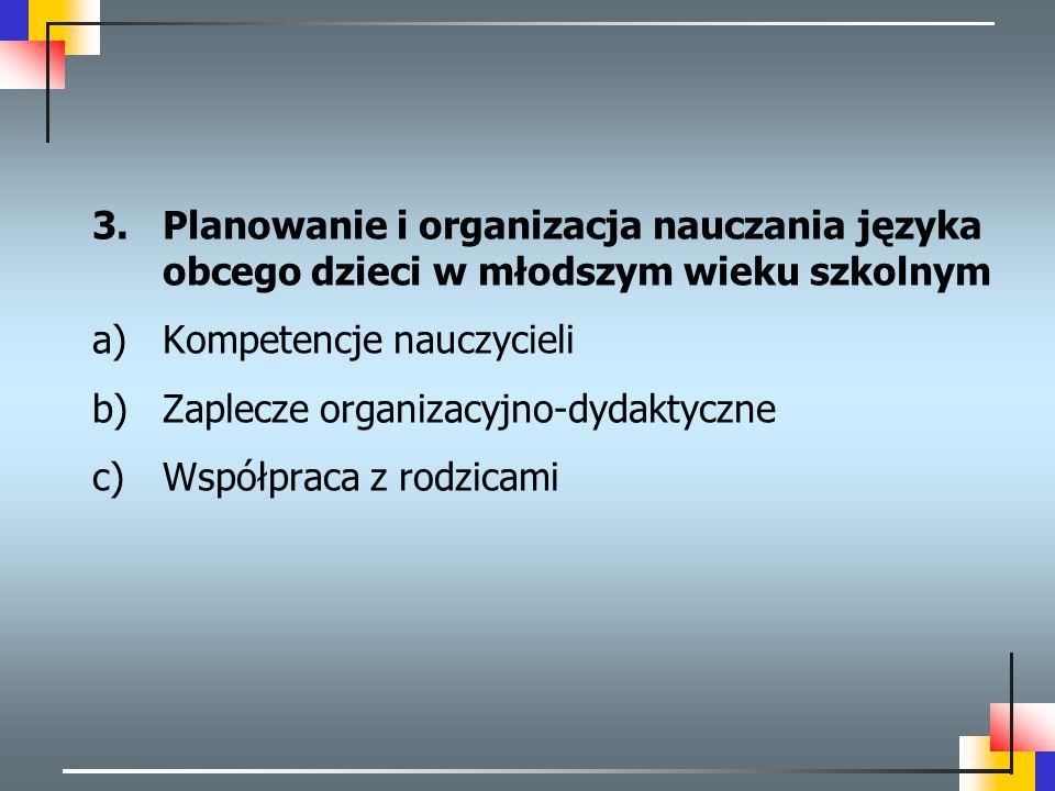 3.Planowanie i organizacja nauczania języka obcego dzieci w młodszym wieku szkolnym a)Kompetencje nauczycieli b)Zaplecze organizacyjno-dydaktyczne c)W