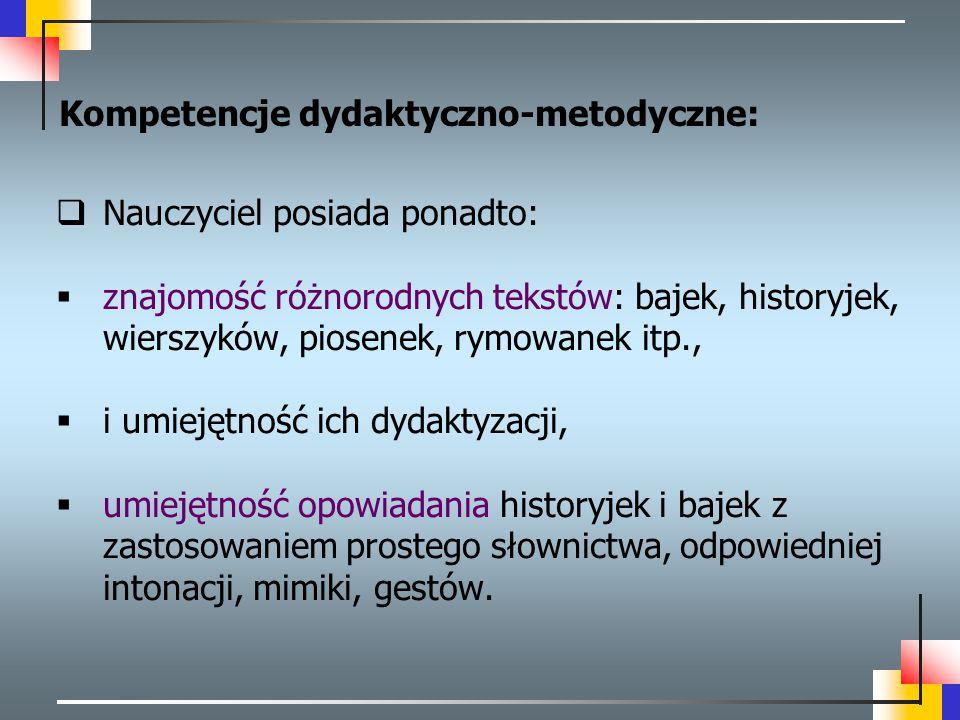 Kompetencje dydaktyczno-metodyczne:  Nauczyciel posiada ponadto:  znajomość różnorodnych tekstów: bajek, historyjek, wierszyków, piosenek, rymowanek